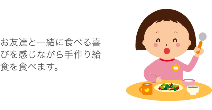 お友達と一緒に食べる喜びを感じながら手作り給食を食べます。