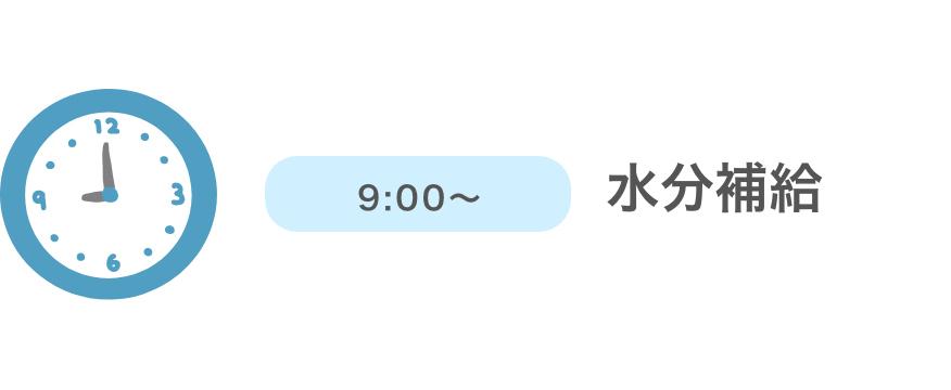 9:00〜 水分補給